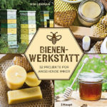 Honighäuschen (Bonn) - 52 spannende Ideen - für kreative Bienenfans und angehende Imker.  Selbermachen von Nützlichem und Leckerem aus Honig
