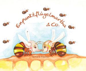 Einpunktflügelmartha und Co.: Ein Kinderbuch zum Schutz der Bienen