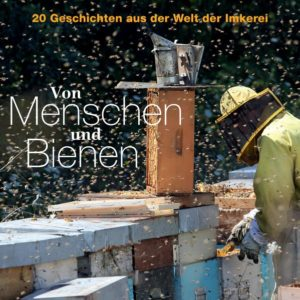 Von Menschen und Bienen: 20 Geschichten aus der Welt der Imkerei